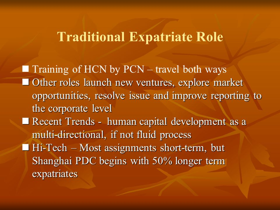 Traditional Expatriate Role Training of HCN by PCN – travel both ways Other roles launch new ventures, explore market opportunities, resolve issue and