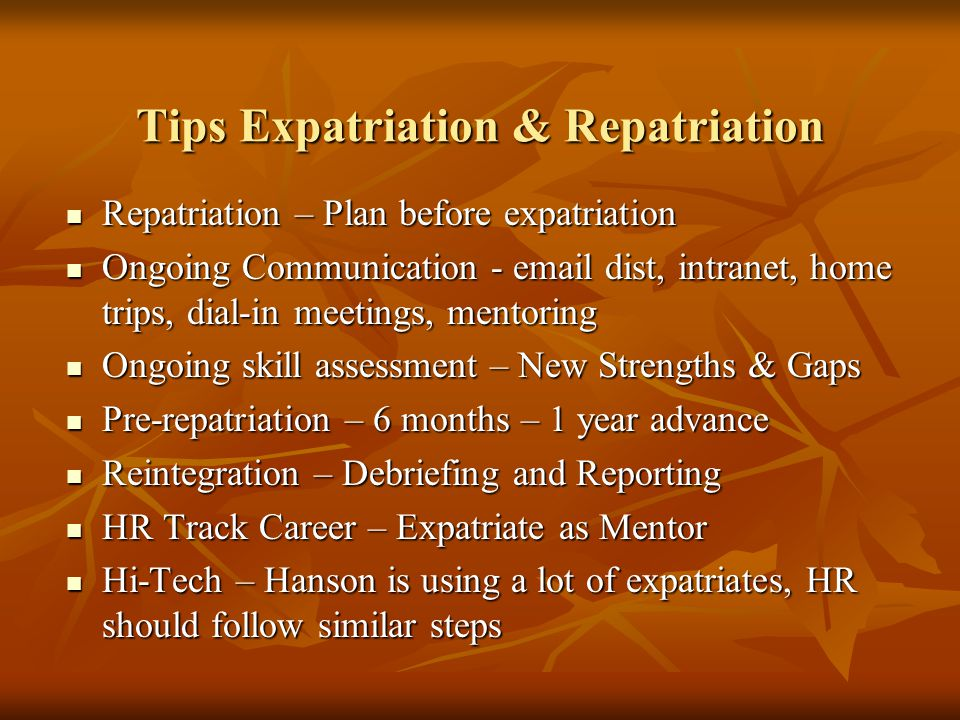 Tips Expatriation & Repatriation Repatriation – Plan before expatriation Repatriation – Plan before expatriation Ongoing Communication - email dist, i