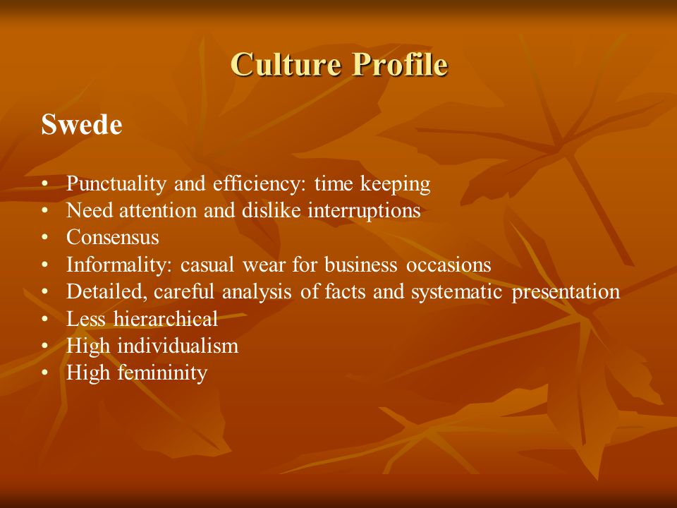 Culture Profile Swede Punctuality and efficiency: time keeping Need attention and dislike interruptions Consensus Informality: casual wear for busines