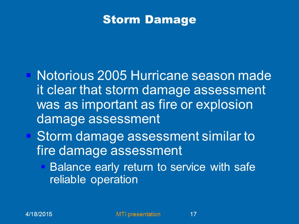 4/18/2015MTI presentation17 Storm Damage  Notorious 2005 Hurricane season made it clear that storm damage assessment was as important as fire or explosion damage assessment  Storm damage assessment similar to fire damage assessment  Balance early return to service with safe reliable operation
