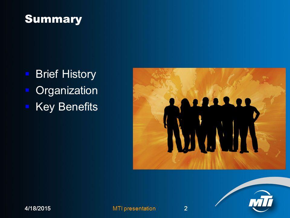 4/18/2015MTI presentation24/18/20152 Summary  Brief History  Organization  Key Benefits