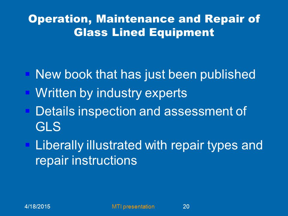 4/18/2015MTI presentation20 Operation, Maintenance and Repair of Glass Lined Equipment  New book that has just been published  Written by industry experts  Details inspection and assessment of GLS  Liberally illustrated with repair types and repair instructions