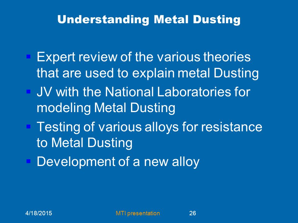 4/18/2015MTI presentation26 Understanding Metal Dusting  Expert review of the various theories that are used to explain metal Dusting  JV with the National Laboratories for modeling Metal Dusting  Testing of various alloys for resistance to Metal Dusting  Development of a new alloy