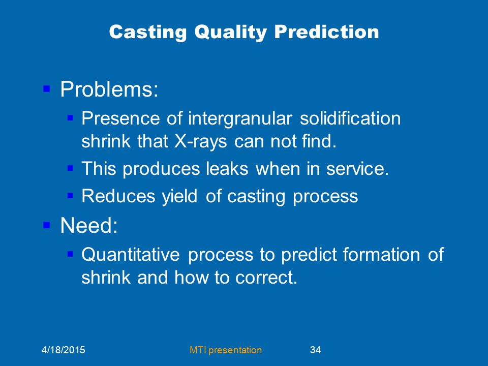 4/18/2015MTI presentation34 Casting Quality Prediction  Problems:  Presence of intergranular solidification shrink that X-rays can not find.