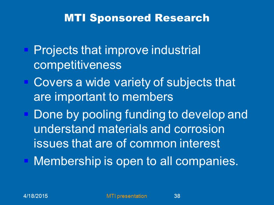 4/18/2015MTI presentation38 MTI Sponsored Research  Projects that improve industrial competitiveness  Covers a wide variety of subjects that are important to members  Done by pooling funding to develop and understand materials and corrosion issues that are of common interest  Membership is open to all companies.