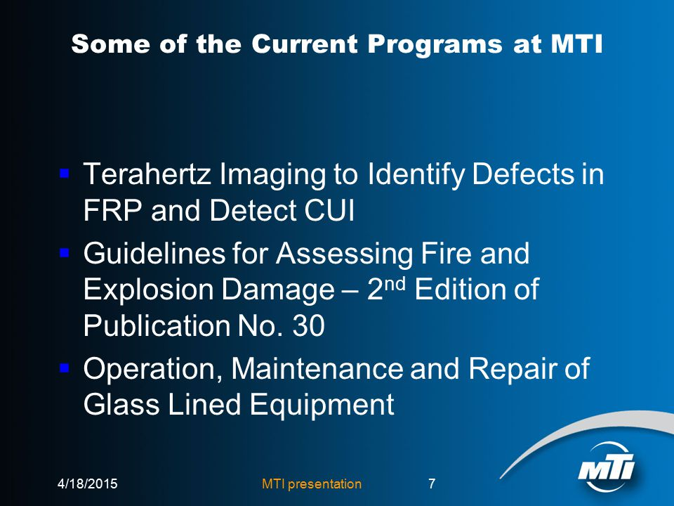MTI presentation7 Some of the Current Programs at MTI  Terahertz Imaging to Identify Defects in FRP and Detect CUI  Guidelines for Assessing Fire and Explosion Damage – 2 nd Edition of Publication No.
