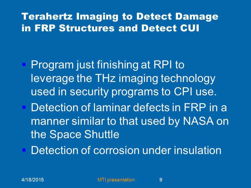 4/18/2015MTI presentation9 Terahertz Imaging to Detect Damage in FRP Structures and Detect CUI  Program just finishing at RPI to leverage the THz imaging technology used in security programs to CPI use.
