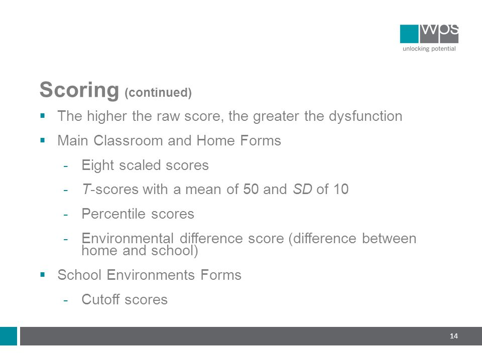 Scoring (continued)  The higher the raw score, the greater the dysfunction  Main Classroom and Home Forms  Eight scaled scores  T-scores with a mean of 50 and SD of 10  Percentile scores  Environmental difference score (difference between home and school)  School Environments Forms  Cutoff scores 14