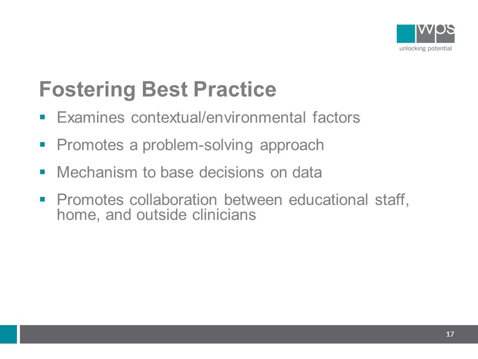 Fostering Best Practice  Examines contextual/environmental factors  Promotes a problem-solving approach  Mechanism to base decisions on data  Promotes collaboration between educational staff, home, and outside clinicians 17