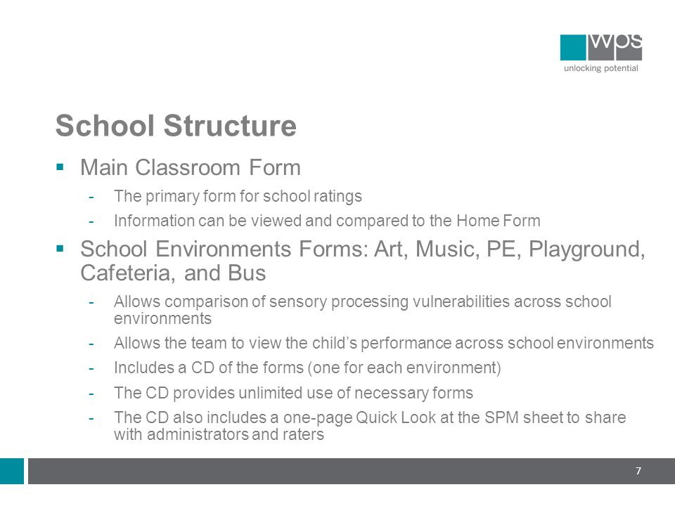 School Structure  Main Classroom Form  The primary form for school ratings  Information can be viewed and compared to the Home Form  School Environments Forms: Art, Music, PE, Playground, Cafeteria, and Bus  Allows comparison of sensory processing vulnerabilities across school environments  Allows the team to view the child's performance across school environments  Includes a CD of the forms (one for each environment)  The CD provides unlimited use of necessary forms  The CD also includes a one-page Quick Look at the SPM sheet to share with administrators and raters 7