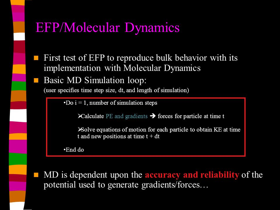 EFP/Molecular Dynamics Do i = 1, number of simulation steps  Calculate PE and gradients  forces for particle at time t  Solve equations of motion for each particle to obtain KE at time t and new positions at time t + dt End do First test of EFP to reproduce bulk behavior with its implementation with Molecular Dynamics Basic MD Simulation loop: (user specifies time step size, dt, and length of simulation) MD is dependent upon the accuracy and reliability of the potential used to generate gradients/forces…