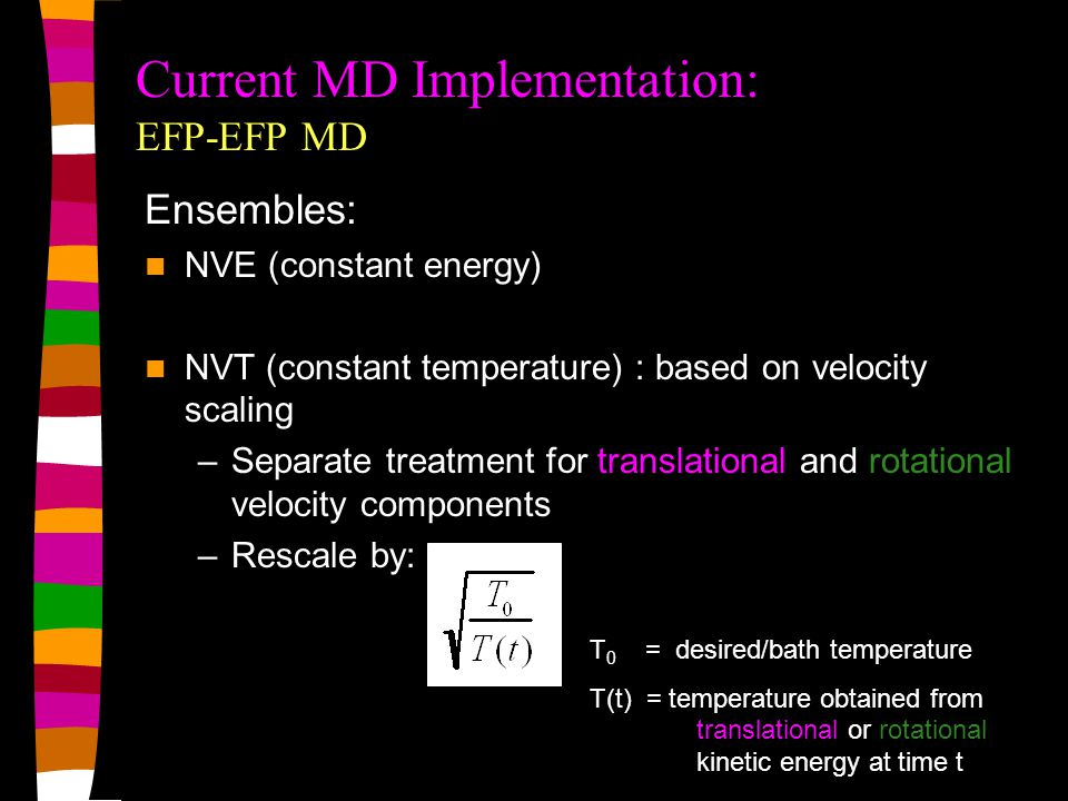 Current MD Implementation: EFP-EFP MD T 0 = desired/bath temperature T(t) = temperature obtained from translational or rotational kinetic energy at time t Ensembles: NVE (constant energy) NVT (constant temperature) : based on velocity scaling –Separate treatment for translational and rotational velocity components –Rescale by: