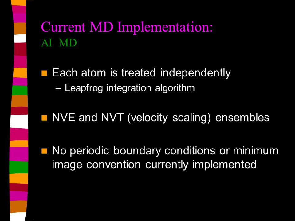 Current MD Implementation: AI MD Each atom is treated independently –Leapfrog integration algorithm NVE and NVT (velocity scaling) ensembles No periodic boundary conditions or minimum image convention currently implemented