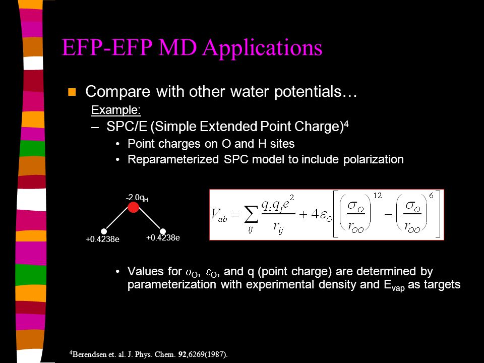 Compare with other water potentials… Example: –SPC/E (Simple Extended Point Charge) 4 Point charges on O and H sites Reparameterized SPC model to include polarization Values for  O,  O, and q (point charge) are determined by parameterization with experimental density and E vap as targets EFP-EFP MD Applications +0.4238e -2.0q H 4 Berendsen et.