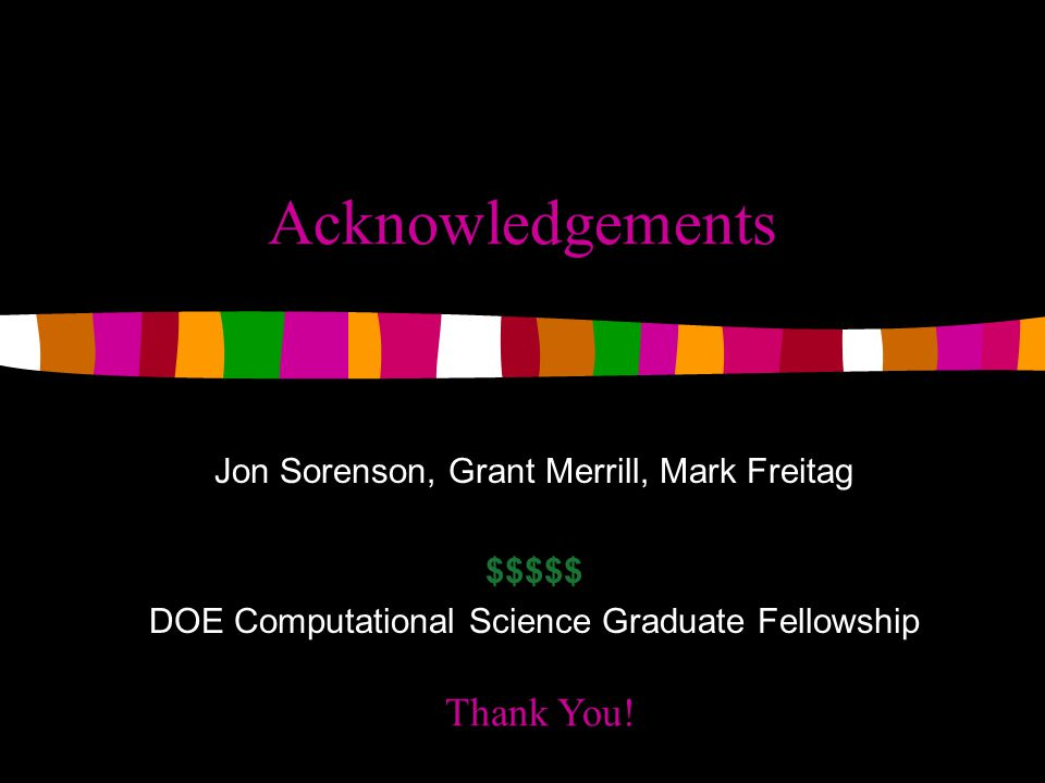 Acknowledgements Jon Sorenson, Grant Merrill, Mark Freitag $$$$$ DOE Computational Science Graduate Fellowship Thank You!