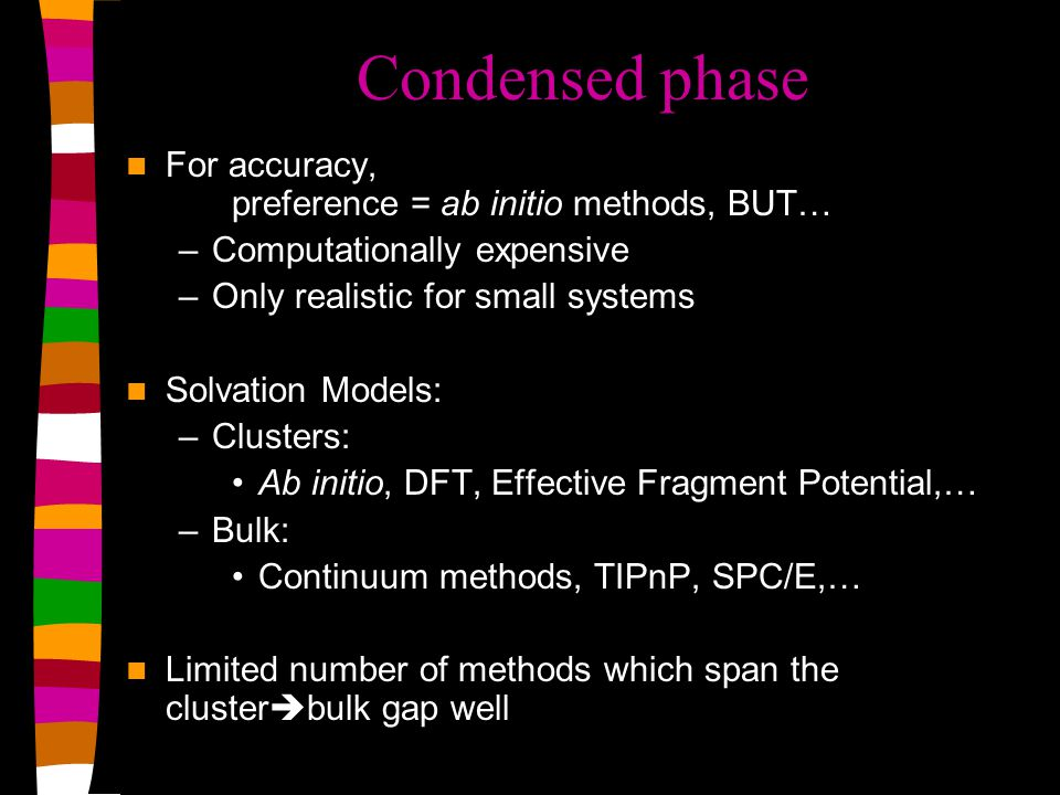 Condensed phase For accuracy, preference = ab initio methods, BUT… –Computationally expensive –Only realistic for small systems Solvation Models: –Clusters: Ab initio, DFT, Effective Fragment Potential,… –Bulk: Continuum methods, TIPnP, SPC/E,… Limited number of methods which span the cluster  bulk gap well