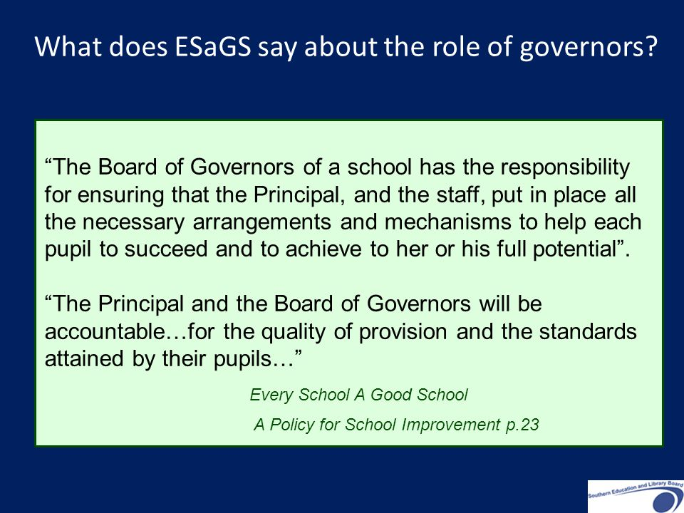 The Board of Governors of a school has the responsibility for ensuring that the Principal, and the staff, put in place all the necessary arrangements and mechanisms to help each pupil to succeed and to achieve to her or his full potential .