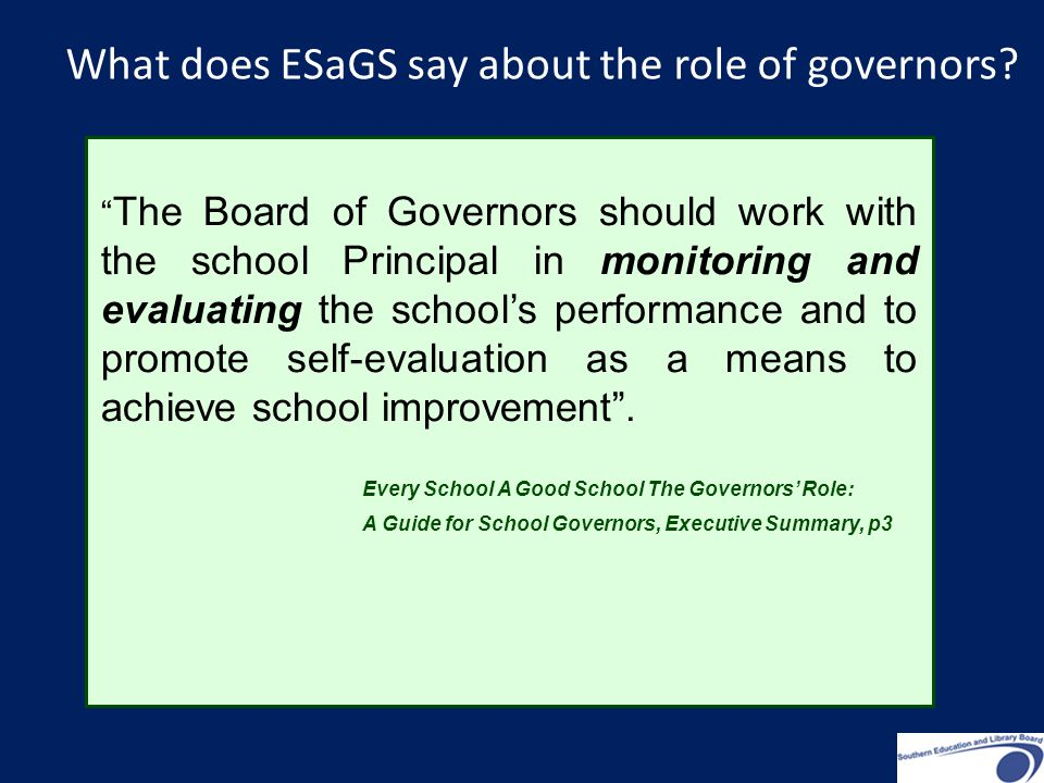 The Board of Governors should work with the school Principal in monitoring and evaluating the school's performance and to promote self-evaluation as a means to achieve school improvement .
