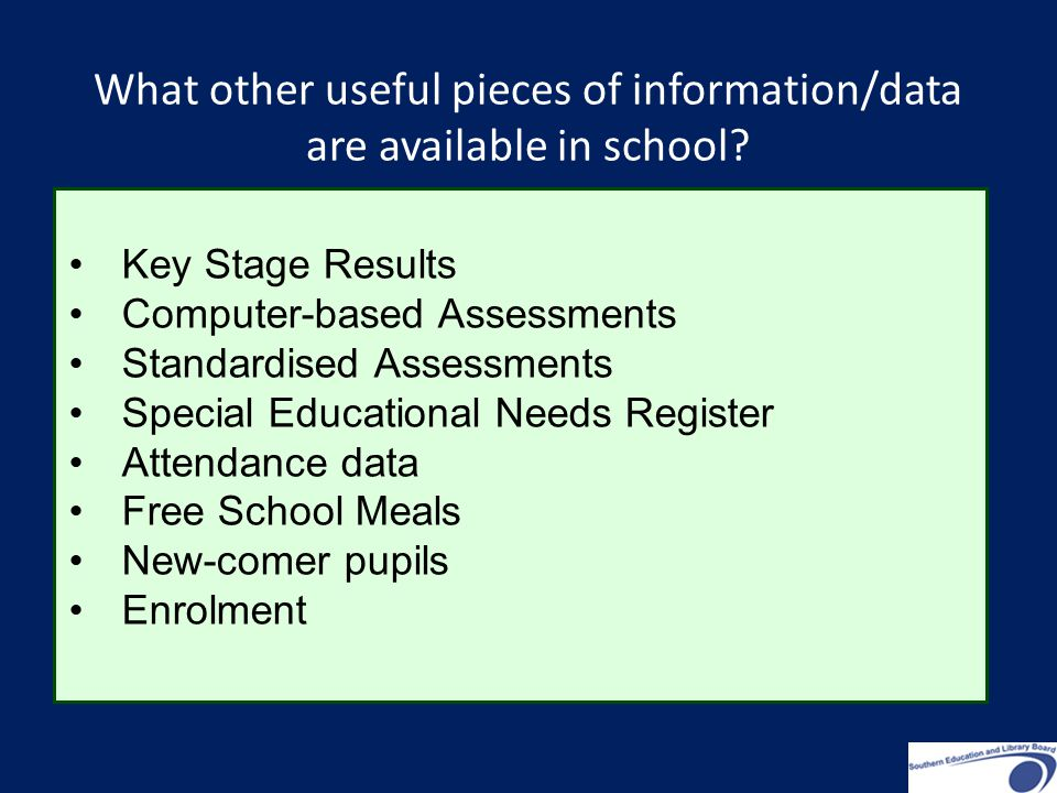 Key Stage Results Computer-based Assessments Standardised Assessments Special Educational Needs Register Attendance data Free School Meals New-comer pupils Enrolment What other useful pieces of information/data are available in school
