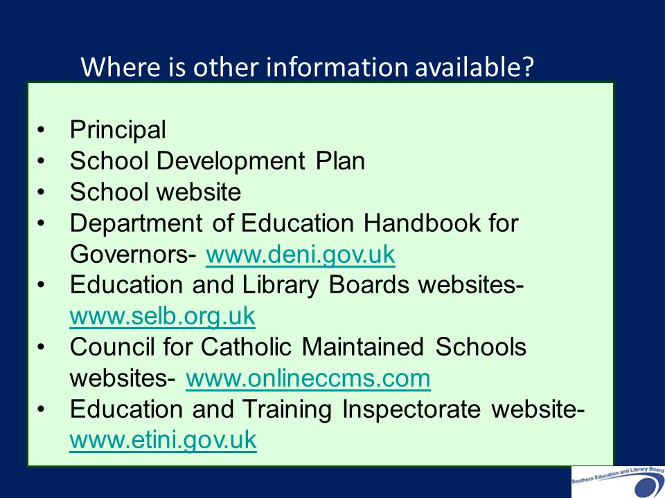 Principal School Development Plan School website Department of Education Handbook for Governors-   Education and Library Boards websites-     Council for Catholic Maintained Schools websites-   Education and Training Inspectorate website-     Where is other information available