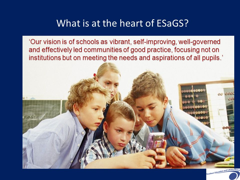 'Our vision is of schools as vibrant, self-improving, well-governed and effectively led communities of good practice, focusing not on institutions but on meeting the needs and aspirations of all pupils.' What is at the heart of ESaGS?