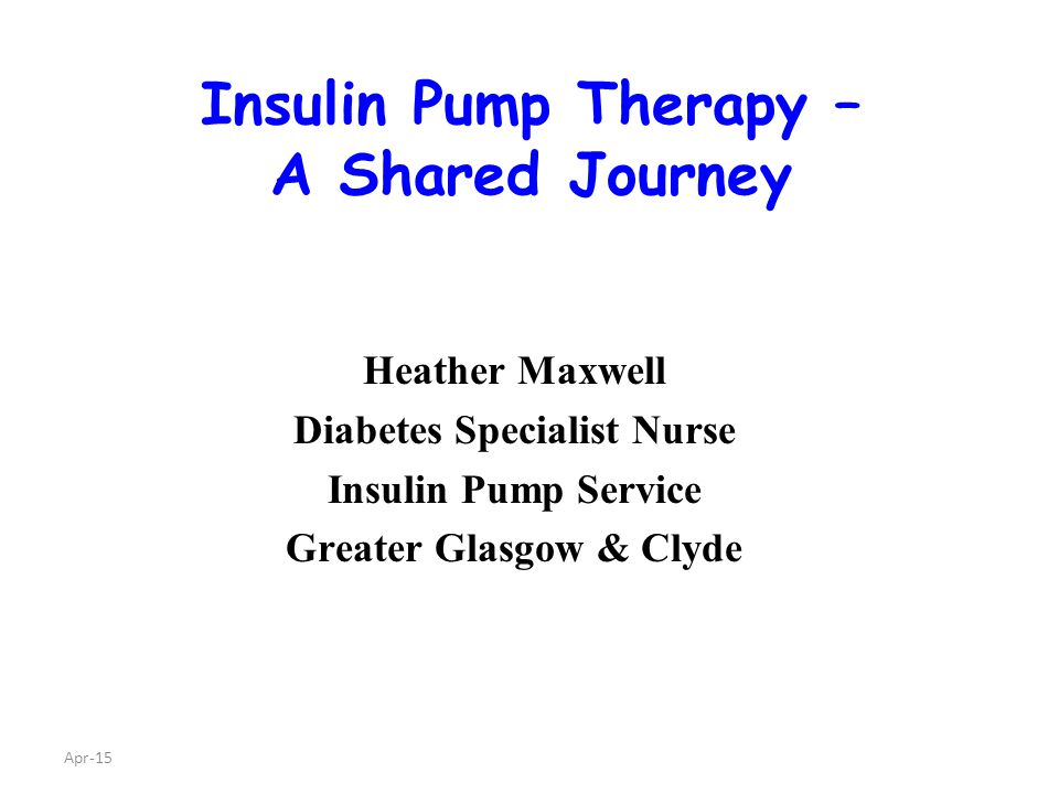 Apr-15 Insulin Pump Therapy – A Shared Journey Heather Maxwell Diabetes Specialist Nurse Insulin Pump Service Greater Glasgow & Clyde