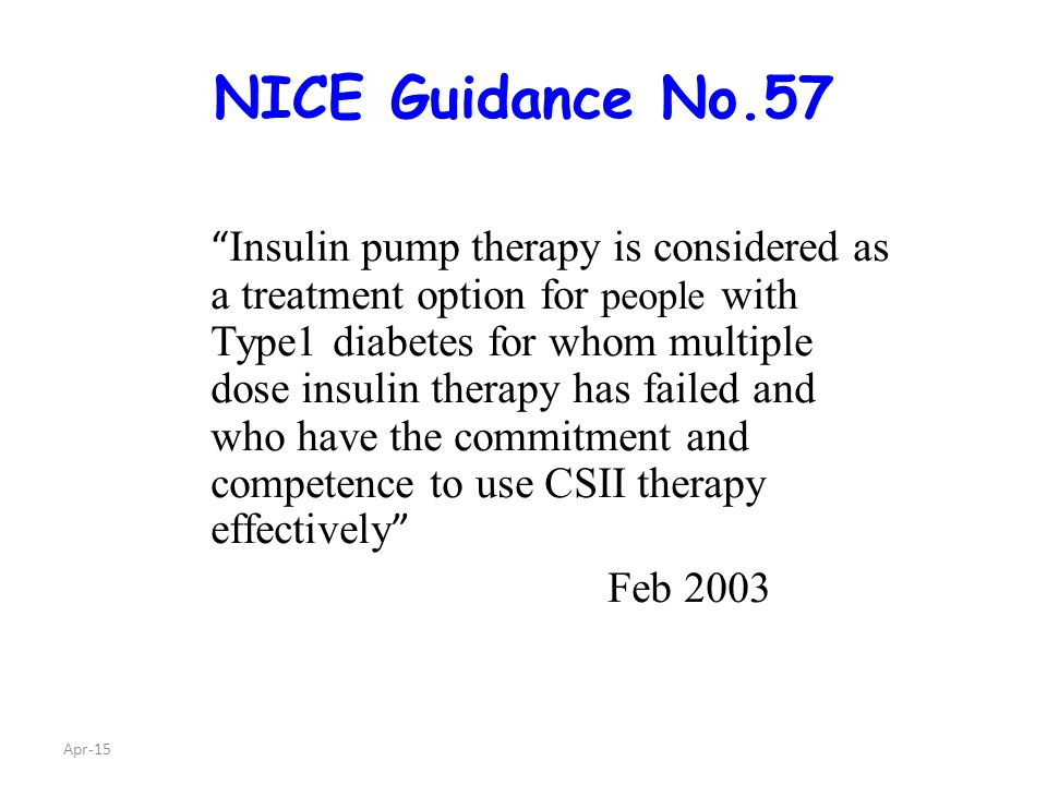 Apr-15 NICE Guidance No.57 Insulin pump therapy is considered as a treatment option for people with Type1 diabetes for whom multiple dose insulin therapy has failed and who have the commitment and competence to use CSII therapy effectively Feb 2003