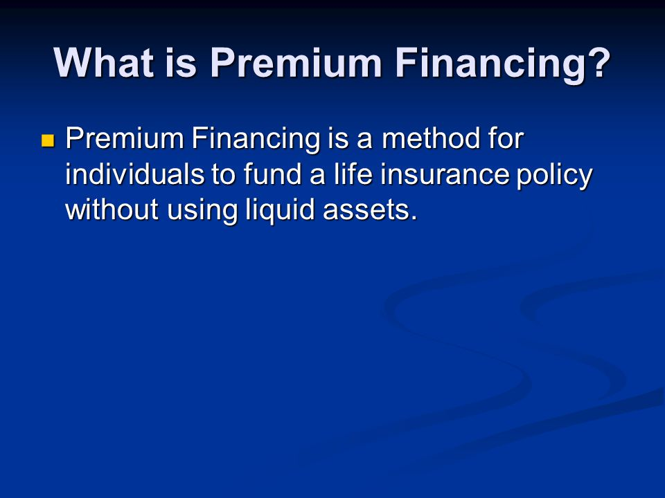 What is Premium Financing? Premium Financing is a method for individuals to fund a life insurance policy without using liquid assets. Premium Financin