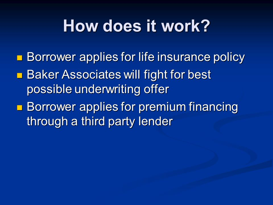 How does it work? Borrower applies for life insurance policy Borrower applies for life insurance policy Baker Associates will fight for best possible