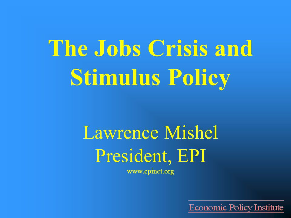 The Jobs Crisis and Stimulus Policy Lawrence Mishel President, EPI