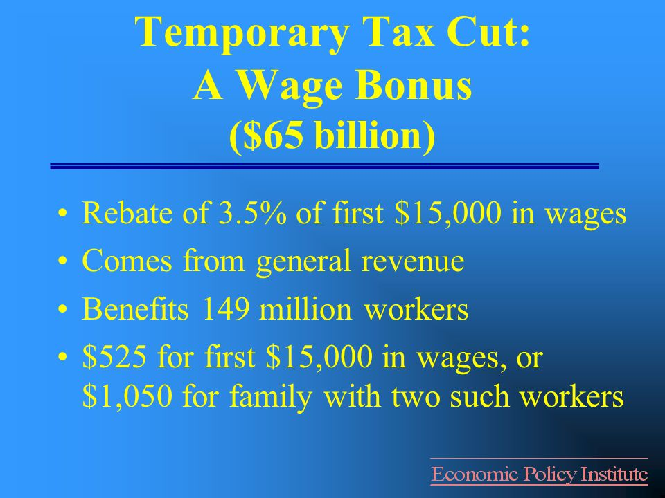 Temporary Tax Cut: A Wage Bonus ($65 billion) Rebate of 3.5% of first $15,000 in wages Comes from general revenue Benefits 149 million workers $525 for first $15,000 in wages, or $1,050 for family with two such workers