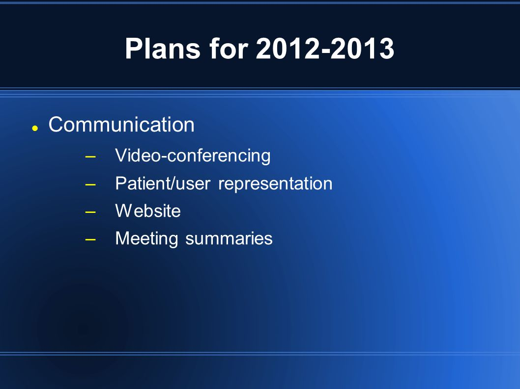Plans for 2012-2013 Communication –Video-conferencing –Patient/user representation –Website –Meeting summaries