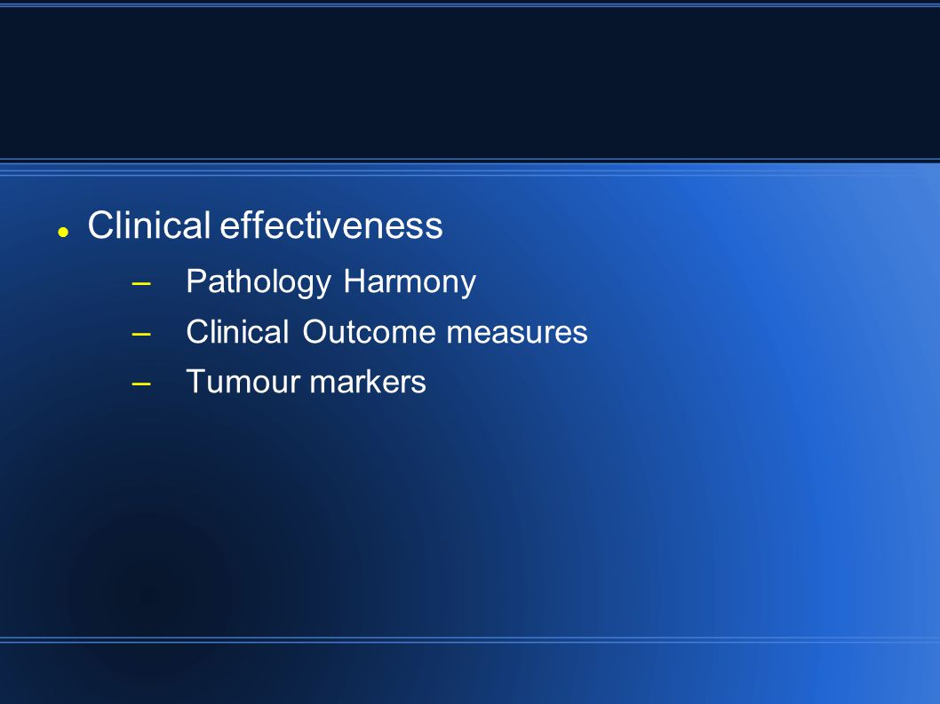 Clinical effectiveness –Pathology Harmony –Clinical Outcome measures –Tumour markers