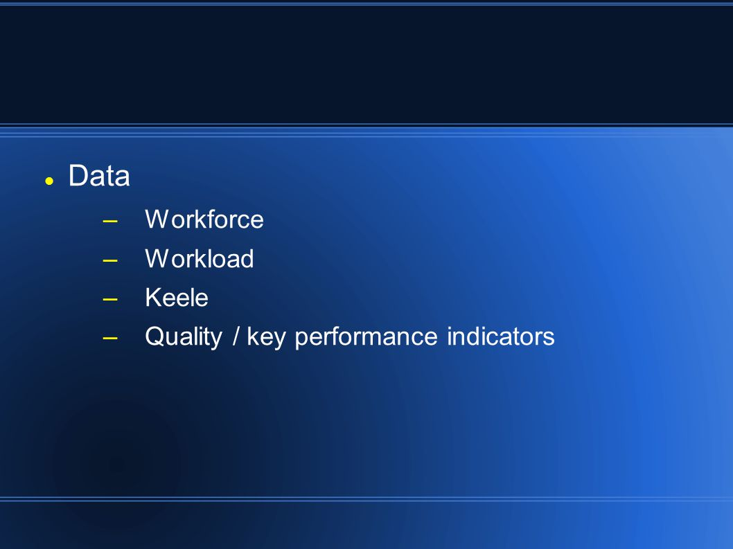 Data –Workforce –Workload –Keele –Quality / key performance indicators