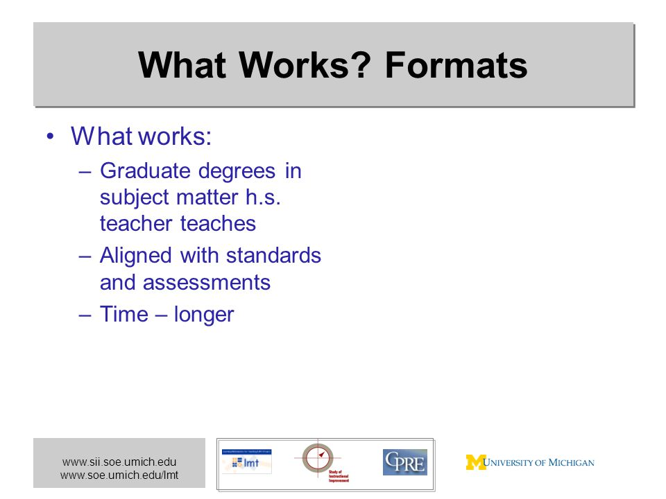 www.sii.soe.umich.edu www.soe.umich.edu/lmt What Works? Formats What works: –Graduate degrees in subject matter h.s. teacher teaches –Aligned with sta