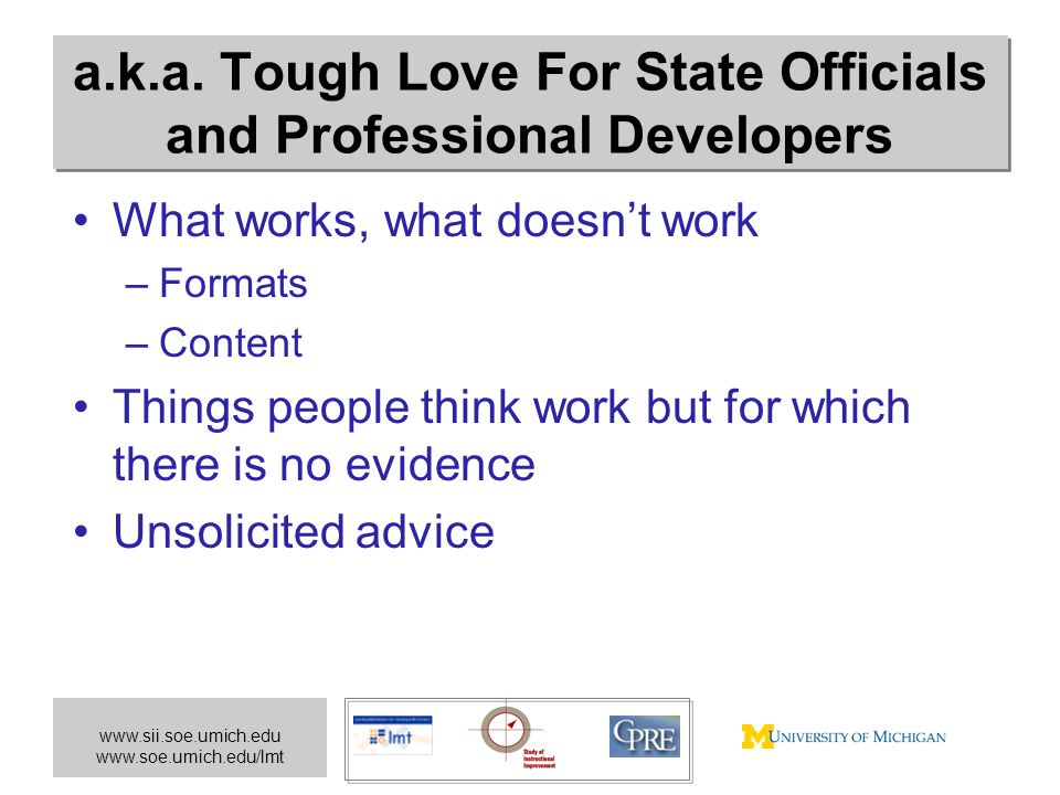 www.sii.soe.umich.edu www.soe.umich.edu/lmt a.k.a. Tough Love For State Officials and Professional Developers What works, what doesn't work –Formats –