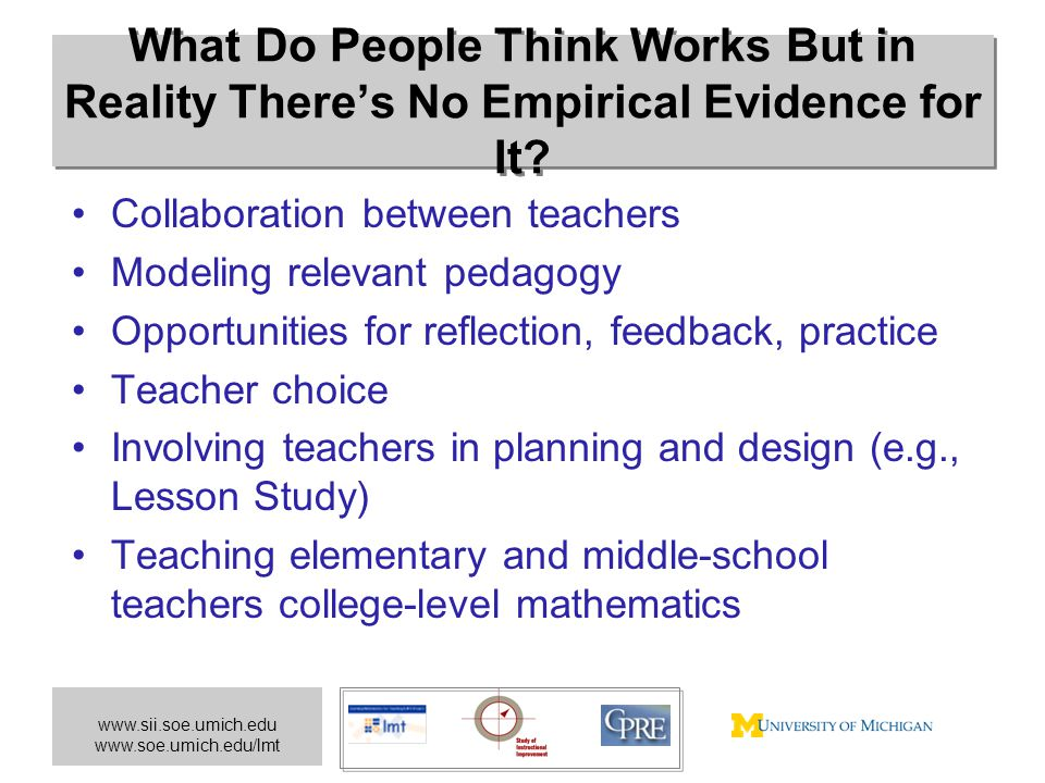 www.sii.soe.umich.edu www.soe.umich.edu/lmt What Do People Think Works But in Reality There's No Empirical Evidence for It? Collaboration between teac