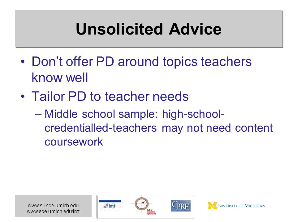 www.sii.soe.umich.edu www.soe.umich.edu/lmt Unsolicited Advice Don't offer PD around topics teachers know well Tailor PD to teacher needs –Middle scho