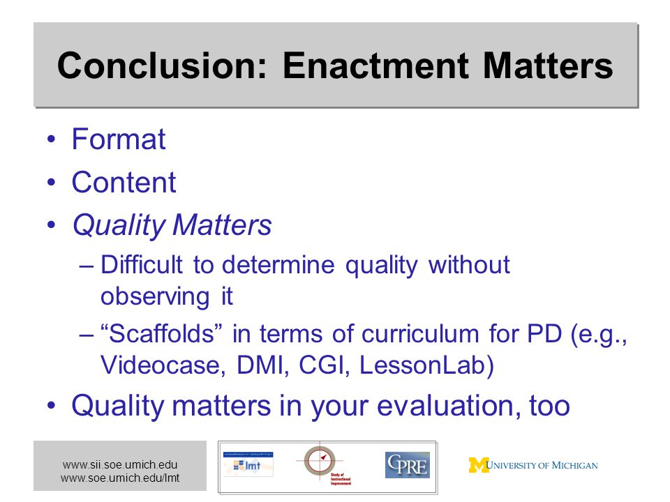 www.sii.soe.umich.edu www.soe.umich.edu/lmt Conclusion: Enactment Matters Format Content Quality Matters –Difficult to determine quality without observing it – Scaffolds in terms of curriculum for PD (e.g., Videocase, DMI, CGI, LessonLab) Quality matters in your evaluation, too