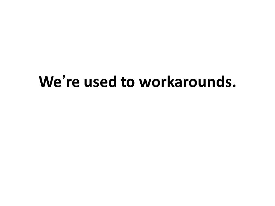 We're used to workarounds.
