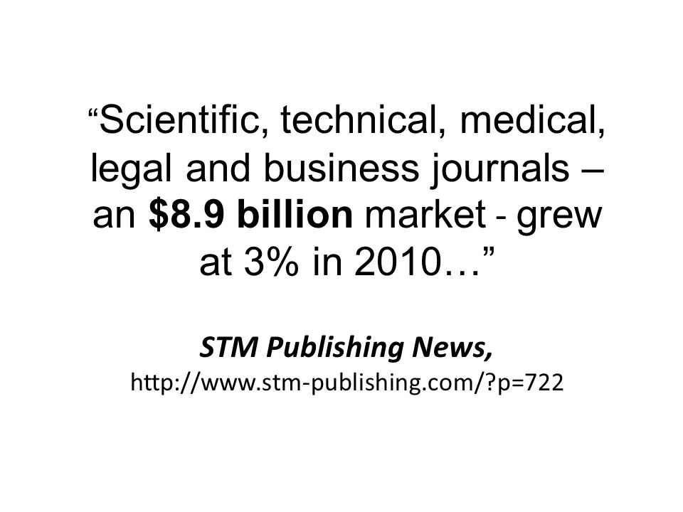 Scientific, technical, medical, legal and business journals – an $8.9 billion market - grew at 3% in 2010… STM Publishing News, http://www.stm-publishing.com/ p=722