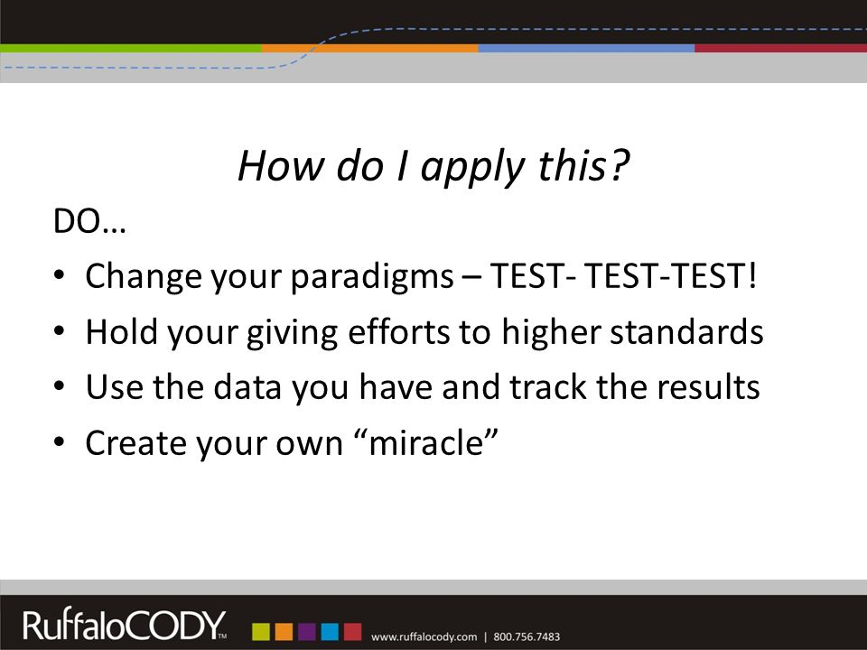 How do I apply this. DO… Change your paradigms – TEST- TEST-TEST.