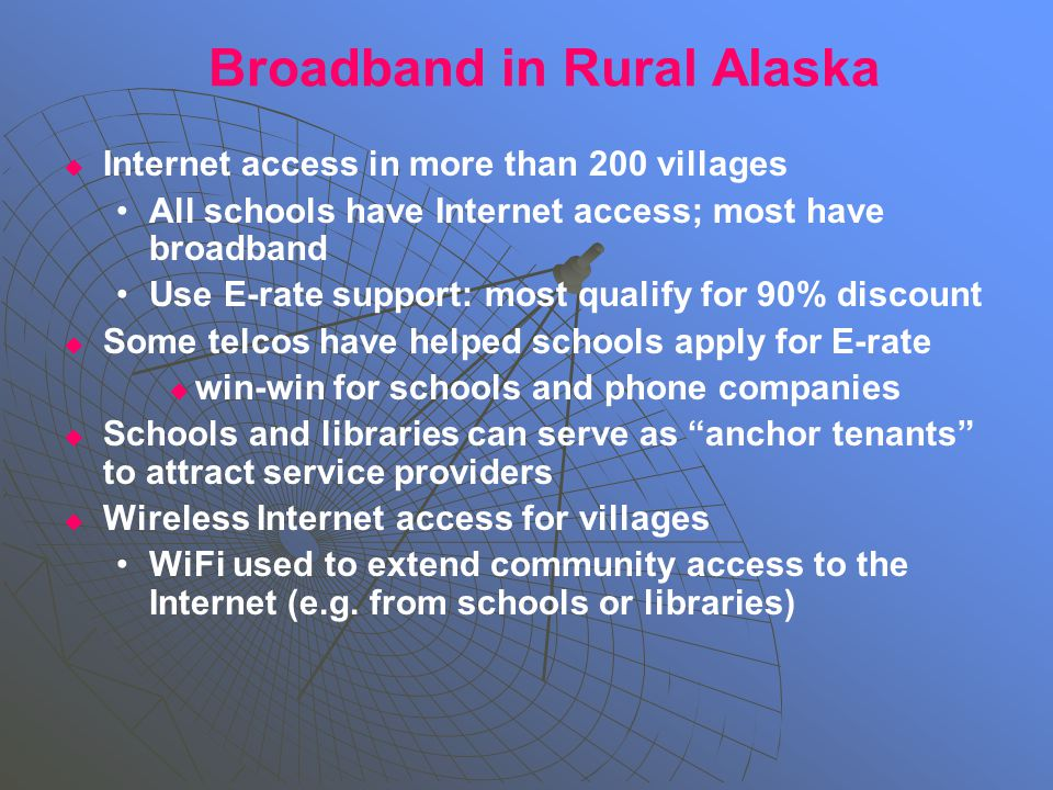 Broadband in Rural Alaska   Internet access in more than 200 villages All schools have Internet access; most have broadband Use E-rate support: most qualify for 90% discount   Some telcos have helped schools apply for E-rate   win-win for schools and phone companies   Schools and libraries can serve as anchor tenants to attract service providers   Wireless Internet access for villages WiFi used to extend community access to the Internet (e.g.