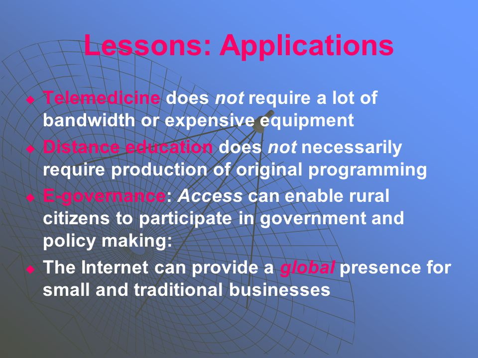 Lessons: Applications   Telemedicine does not require a lot of bandwidth or expensive equipment   Distance education does not necessarily require production of original programming   E-governance: Access can enable rural citizens to participate in government and policy making:   The Internet can provide a global presence for small and traditional businesses
