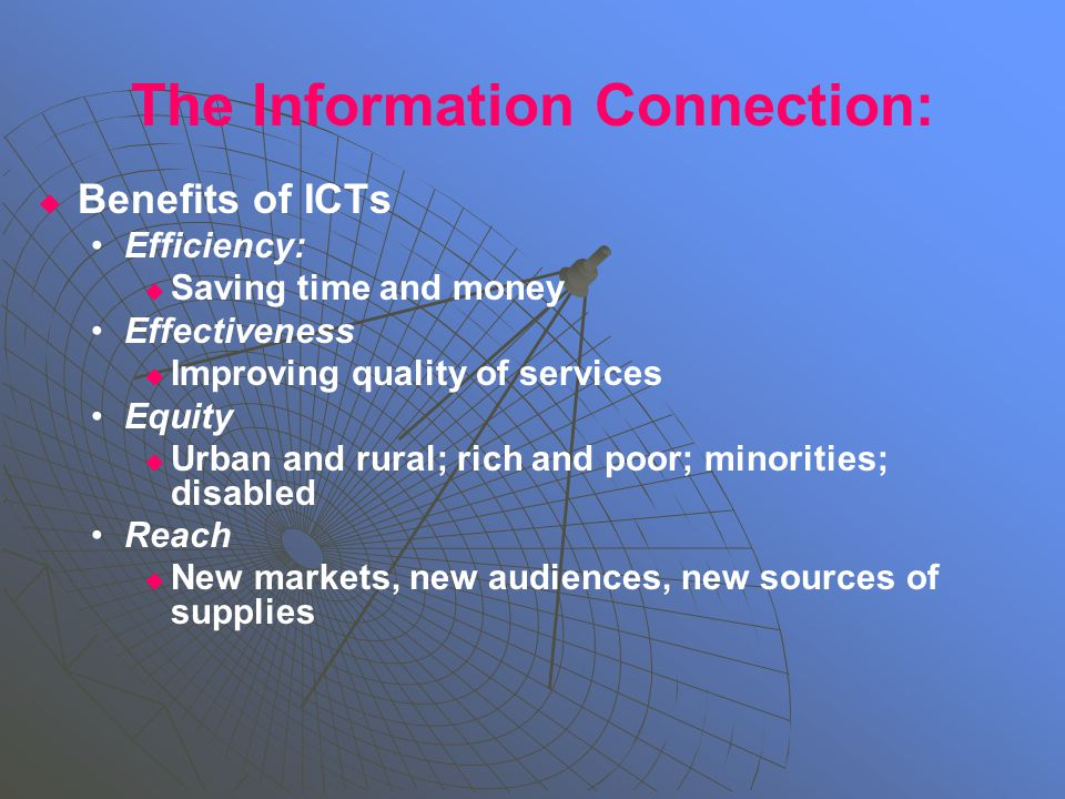 The Information Connection:   Benefits of ICTs Efficiency:   Saving time and money Effectiveness   Improving quality of services Equity   Urban and rural; rich and poor; minorities; disabled Reach   New markets, new audiences, new sources of supplies