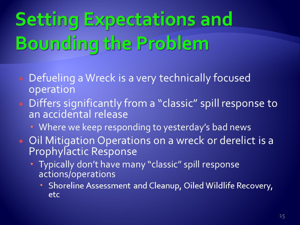  Defueling a Wreck is a very technically focused operation  Differs significantly from a classic spill response to an accidental release  Where we keep responding to yesterday's bad news  Oil Mitigation Operations on a wreck or derelict is a Prophylactic Response  Typically don't have many classic spill response actions/operations  Shoreline Assessment and Cleanup, Oiled Wildlife Recovery, etc 15