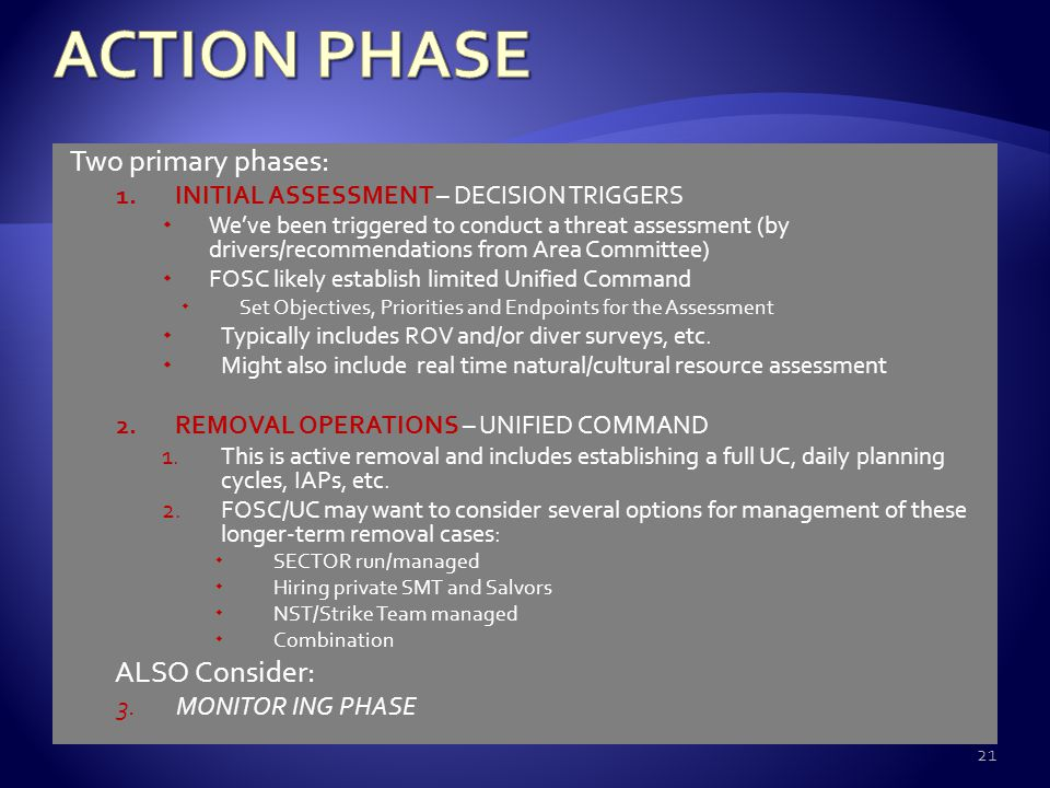 Two primary phases: 1.INITIAL ASSESSMENT – DECISION TRIGGERS  We've been triggered to conduct a threat assessment (by drivers/recommendations from Area Committee)  FOSC likely establish limited Unified Command  Set Objectives, Priorities and Endpoints for the Assessment  Typically includes ROV and/or diver surveys, etc.