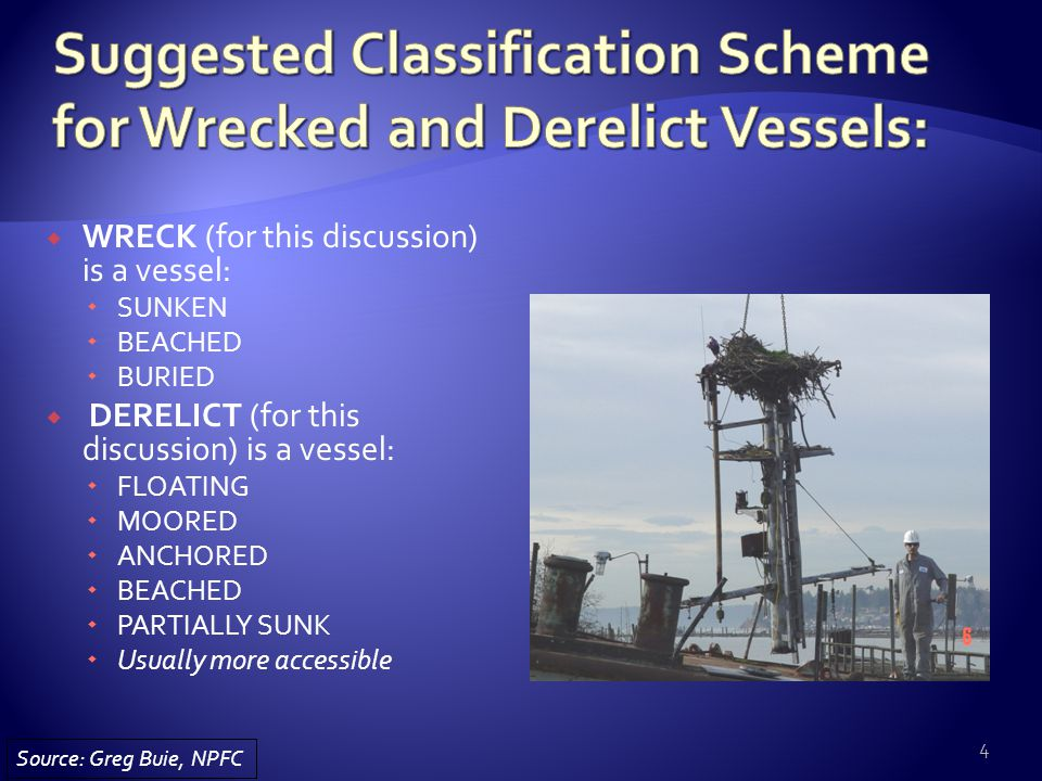  WRECK (for this discussion) is a vessel:  SUNKEN  BEACHED  BURIED  DERELICT (for this discussion) is a vessel:  FLOATING  MOORED  ANCHORED  BEACHED  PARTIALLY SUNK  Usually more accessible 4 Source: Greg Buie, NPFC