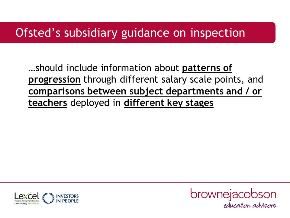 Ofsted's subsidiary guidance on inspection …should include information about patterns of progression through different salary scale points, and comparisons between subject departments and / or teachers deployed in different key stages