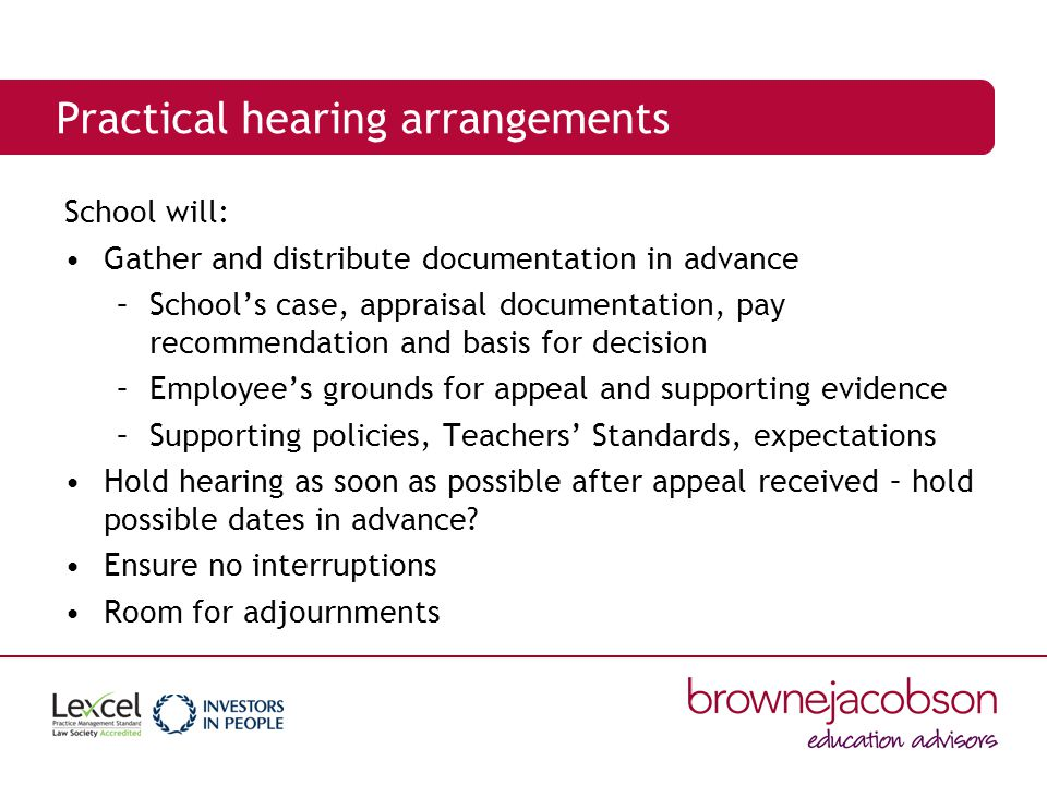 Practical hearing arrangements School will: Gather and distribute documentation in advance –School's case, appraisal documentation, pay recommendation and basis for decision –Employee's grounds for appeal and supporting evidence –Supporting policies, Teachers' Standards, expectations Hold hearing as soon as possible after appeal received – hold possible dates in advance.